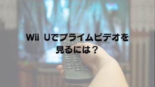 Wii UでAmazoプライムビデオを見るには?